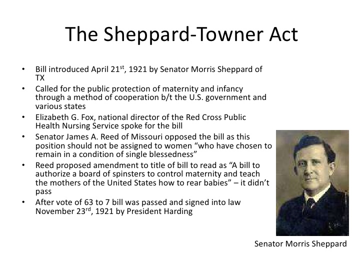 The Sheppard-Towner ActBill introduced April 21st, 1921 by Senator Morris Sheppard of TXCalled for the public protection of maternity and infancy through a method of cooperation b/t the U.S. government and various states